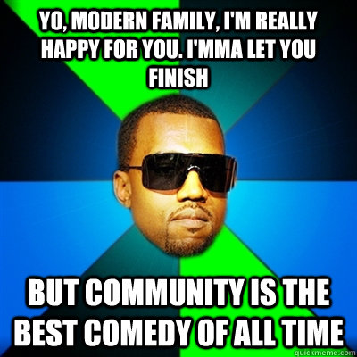Yo, Modern Family, I'm really happy for you. I'mma let you finish But Community is the Best Comedy of all time  Interrupting Kanye