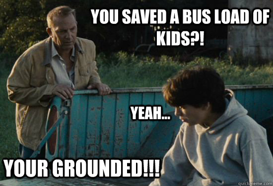 YOU SAVED A BUS LOAD OF KIDS?! Yeah...  YOUR GROUNDED!!! - YOU SAVED A BUS LOAD OF KIDS?! Yeah...  YOUR GROUNDED!!!  Pa Kent Is A Dick