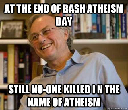 At the end of bash atheism day Still no-one killed i n the name of atheism