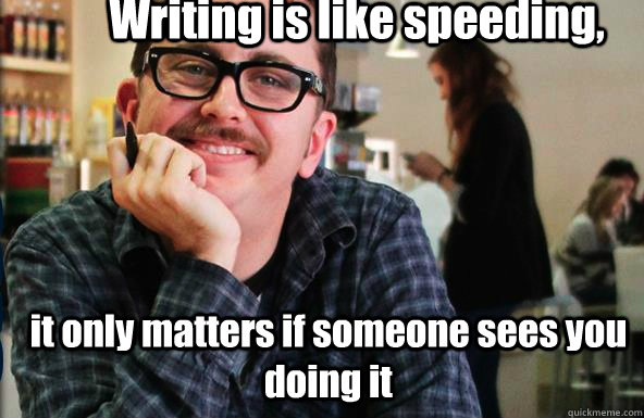 Writing is like speeding,  it only matters if someone sees you doing it - Writing is like speeding,  it only matters if someone sees you doing it  Creepy Corwin