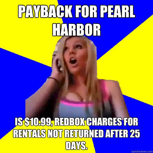 payback for pearl harbor Is $10.99, Redbox charges for rentals not returned after 25 days.