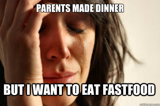 Parents made dinner But i want to eat fastfood - Parents made dinner But i want to eat fastfood  First World Problems