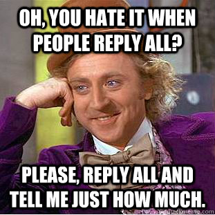 Oh, you hate it when people reply all? Please, reply all and tell me just how much. - Oh, you hate it when people reply all? Please, reply all and tell me just how much.  Condescending Wonka