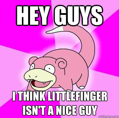 Hey guys I think Littlefinger  isn't a nice guy - Hey guys I think Littlefinger  isn't a nice guy  Slowpoke