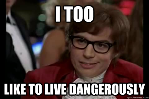 I too like to live dangerously - I too like to live dangerously  Misc