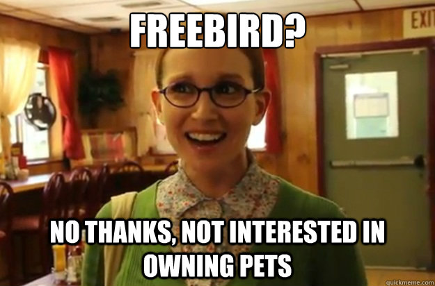 FREEBIRD? NO THANKS, NOT INTERESTED IN OWNING PETS - FREEBIRD? NO THANKS, NOT INTERESTED IN OWNING PETS  Sexually Oblivious Female