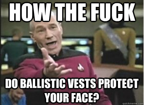 how the fuck do ballistic vests protect your face?
