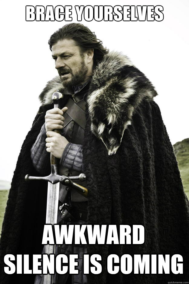 e87dd3a263e4bf6c634dc87f7d70c0648516cd1279ab1b4680f8dc32aac0d855 brace yourselves awkward silence is coming winter is coming,Silence Memes