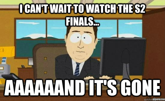 I can't wait to watch the S2 Finals... aaaaaand it's gone - I can't wait to watch the S2 Finals... aaaaaand it's gone  Misc