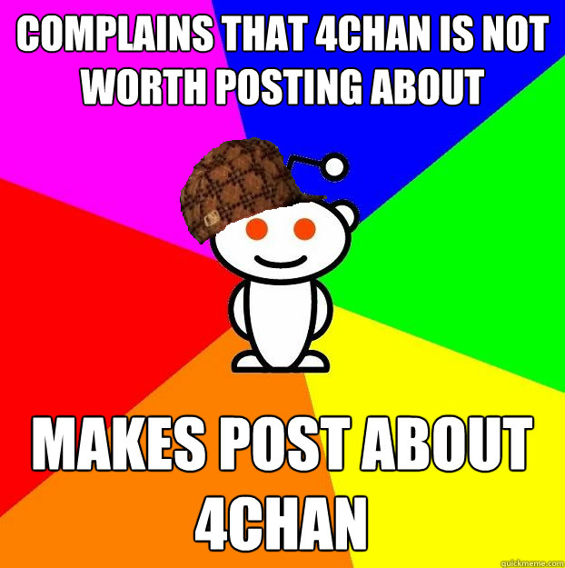 COMPLAINS THAT 4CHAN IS NOT WORTH POSTING ABOUT MAKES POST ABOUT 4CHAN - COMPLAINS THAT 4CHAN IS NOT WORTH POSTING ABOUT MAKES POST ABOUT 4CHAN  Scumbag Redditor