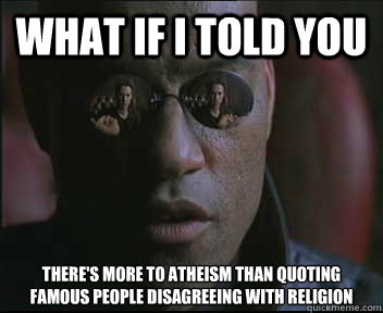 What If I Told You Theres More To Atheism Than Quoting Famous