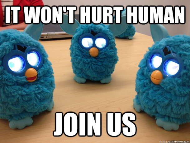 It won't hurt human Join us  Creepy Furby