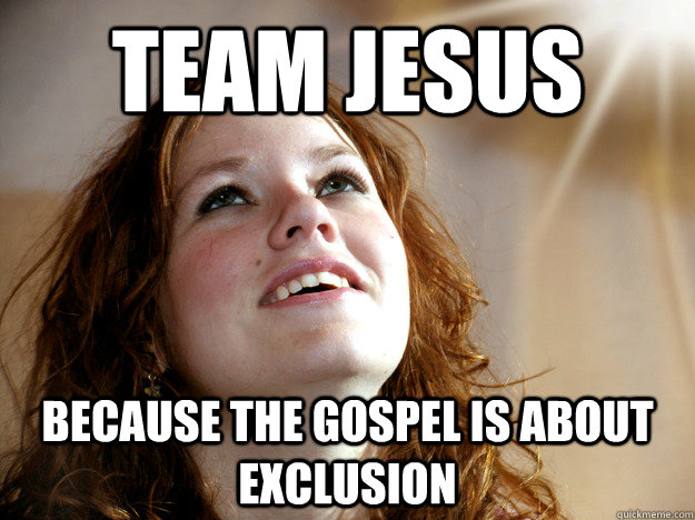team jesus because the gospel is about exclusion - team jesus because the gospel is about exclusion  Christian Christina