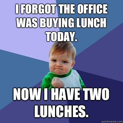 I Forgot The Office Was Buying Lunch Today Now I Have Two Lunches