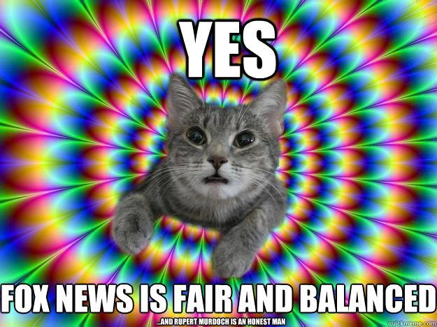 YES Fox News is fair and balanced ...and Rupert Murdoch is an honest man