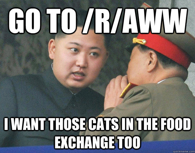 Go to /r/aww I want those cats in the food exchange too - Go to /r/aww I want those cats in the food exchange too  Hungry Kim Jong Un