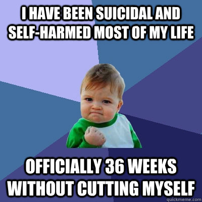 I have been suicidal and self-harmed most of my life Officially 36 weeks without cutting myself - I have been suicidal and self-harmed most of my life Officially 36 weeks without cutting myself  Success Kid