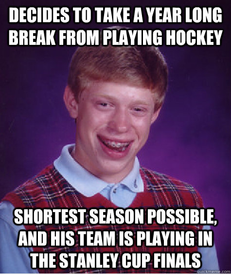 Decides to take a year long break from playing hockey Shortest season possible, and his team is playing in the stanley cup finals - Decides to take a year long break from playing hockey Shortest season possible, and his team is playing in the stanley cup finals  Bad Luck Brian