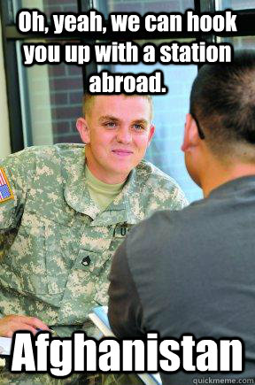 Oh, yeah, we can hook you up with a station abroad. Afghanistan