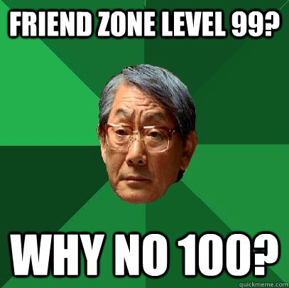 Friend zone level 99? Why no 100? - High Expectations