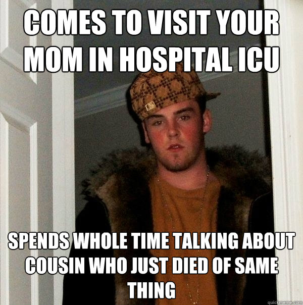 Comes to visit your mom in hospital icu spends whole time talking about cousin who just died of same thing - Comes to visit your mom in hospital icu spends whole time talking about cousin who just died of same thing  Scumbag Steve