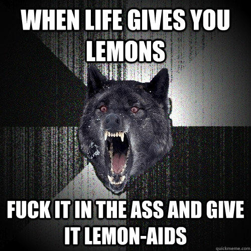 When life gives you lemons fuck it in the ass and give it LEMON-AIDS - When life gives you lemons fuck it in the ass and give it LEMON-AIDS  Insanity Wolf