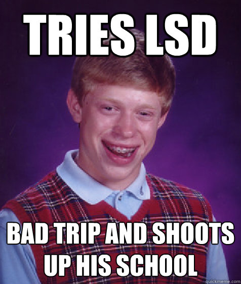 e896e7f9786f7a9ec3a7ce6ab41019ce56a705e8abc2ed0e930c4cd5d044bfb7 tries lsd bad trip and shoots up his school bad luck brian,Bad Trip Meme