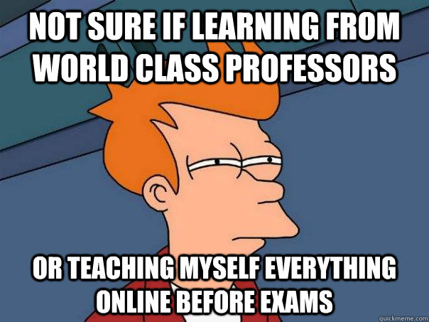 Not sure if learning from world class professors or teaching myself everything online before exams - Not sure if learning from world class professors or teaching myself everything online before exams  Futurama Fry