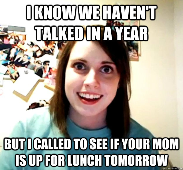 i know we haven't talked in a year but i called to see if your mom is up for lunch tomorrow - i know we haven't talked in a year but i called to see if your mom is up for lunch tomorrow  Overly Attached Girlfriend