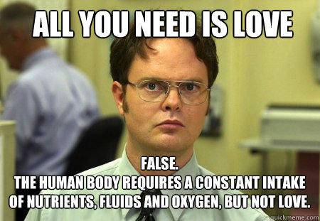 All you need is love FALSE.   The human body requires a constant intake of nutrients, fluids and oxygen, but not love. - All you need is love FALSE.   The human body requires a constant intake of nutrients, fluids and oxygen, but not love.  Schrute