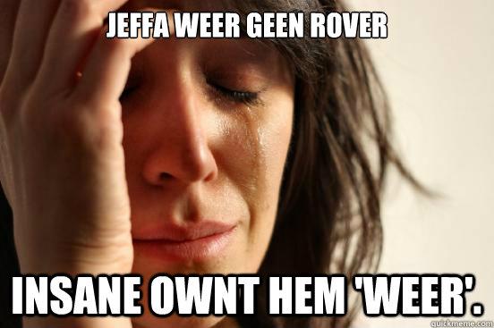 Jeffa weer geen rover Insane ownt hem 'weer'.  - Jeffa weer geen rover Insane ownt hem 'weer'.   First World Problems