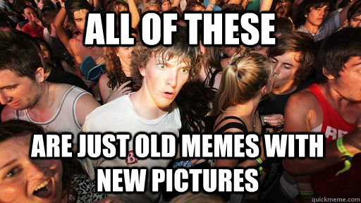 All of these Are just old memes with new pictures - All of these Are just old memes with new pictures  Sudden Clarity Clarence
