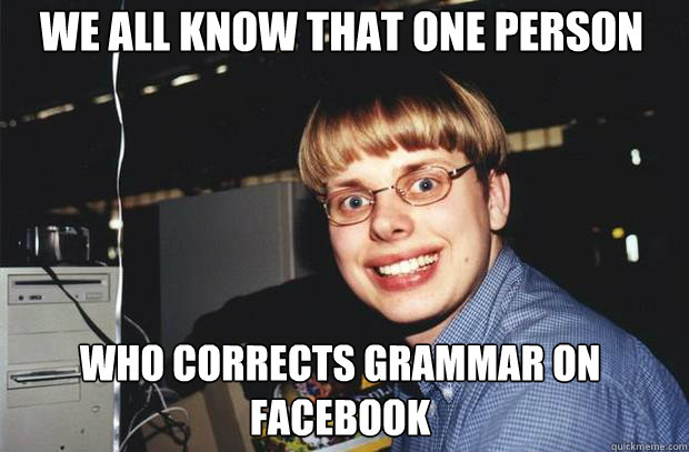 We all know that one person  who corrects grammar on facebook