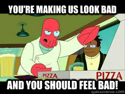 You're making us look bad and you should feel bad! - You're making us look bad and you should feel bad!  angry zoidberg