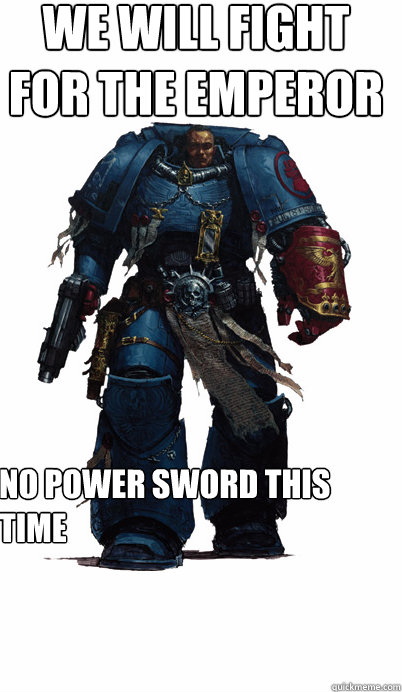 we will fight for the Emperor  No power sword this time