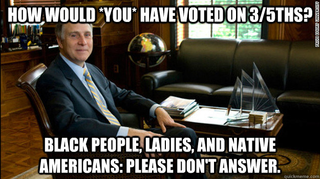 How would *YOU* have voted on 3/5ths? Black people, ladies, and Native Americans: Please don't answer.  Scumbag James Wagner