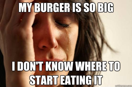 My burger is so big I don't know where to start eating it - My burger is so big I don't know where to start eating it  First World Problems
