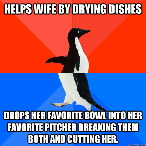 Helps wife by drying dishes drops her favorite bowl into her favorite pitcher breaking them both and cutting her. - Helps wife by drying dishes drops her favorite bowl into her favorite pitcher breaking them both and cutting her.  Socially Awesome Awkward Penguin