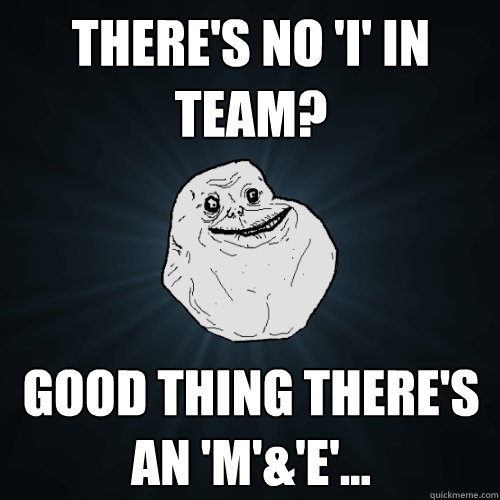 There's no 'I' in team? Good thing there's an 'M'&'E'... - There's no 'I' in team? Good thing there's an 'M'&'E'...  Forever Alone