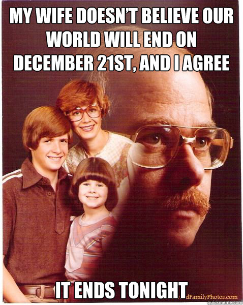 My wife doesn't believe our world will end on December 21st, and I agree It ends tonight - My wife doesn't believe our world will end on December 21st, and I agree It ends tonight  Vengeance Dad