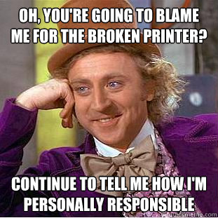 Oh, you're going to blame me for the broken printer? Continue to tell me how I'm personally responsible - Oh, you're going to blame me for the broken printer? Continue to tell me how I'm personally responsible  Creepy Wonka