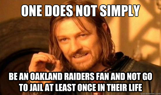 e8aa9b0fe5f391fa643f19aa1244475dcc8c7c15202e1ea2eb3d8c9d06c70a2e one does not simply be an oakland raiders fan and not go to jail at