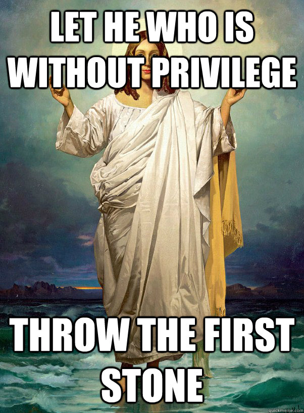 Let he who is without privilege Throw the first stone