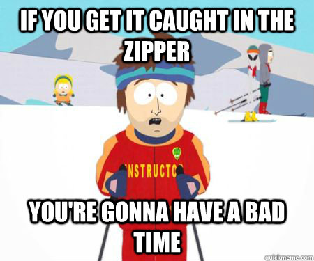 IF YOU GET IT CAUGHT IN THE ZIPPER You're gonna have a bad time