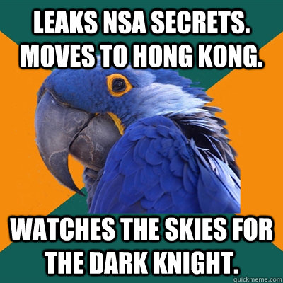 Leaks NSA secrets. Moves to Hong Kong. Watches the skies for The Dark Knight. - Leaks NSA secrets. Moves to Hong Kong. Watches the skies for The Dark Knight.  Paranoid Parrot
