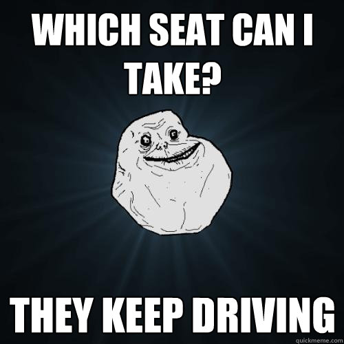 Which Seat can I take? They keep driving - Which Seat can I take? They keep driving  Forever Alone