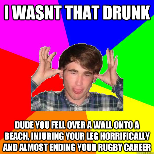i wasnt that drunk Dude you fell over a wall onto a beach, injuring your leg horrifically and almost ending your rugby career  Drunken Jimmy