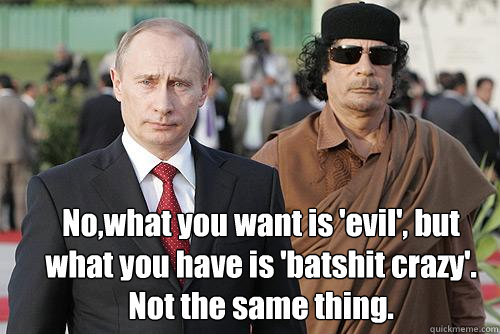 No,what you want is 'evil', but what you have is 'batshit crazy'.  Not the same thing.  Putin and Gaddafi