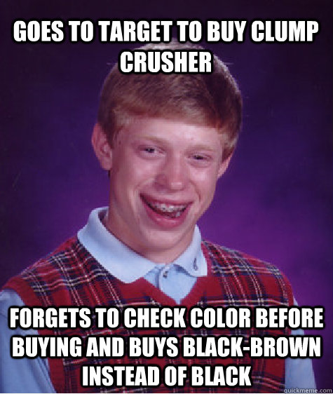 Goes to Target to buy clump crusher forgets to check color before buying and buys black-brown instead of black - Goes to Target to buy clump crusher forgets to check color before buying and buys black-brown instead of black  Bad Luck Brian