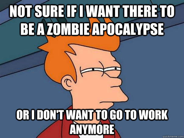 Not sure if I want there to be a zombie Apocalypse Or I don't want to go to work anymore - Not sure if I want there to be a zombie Apocalypse Or I don't want to go to work anymore  Futurama Fry